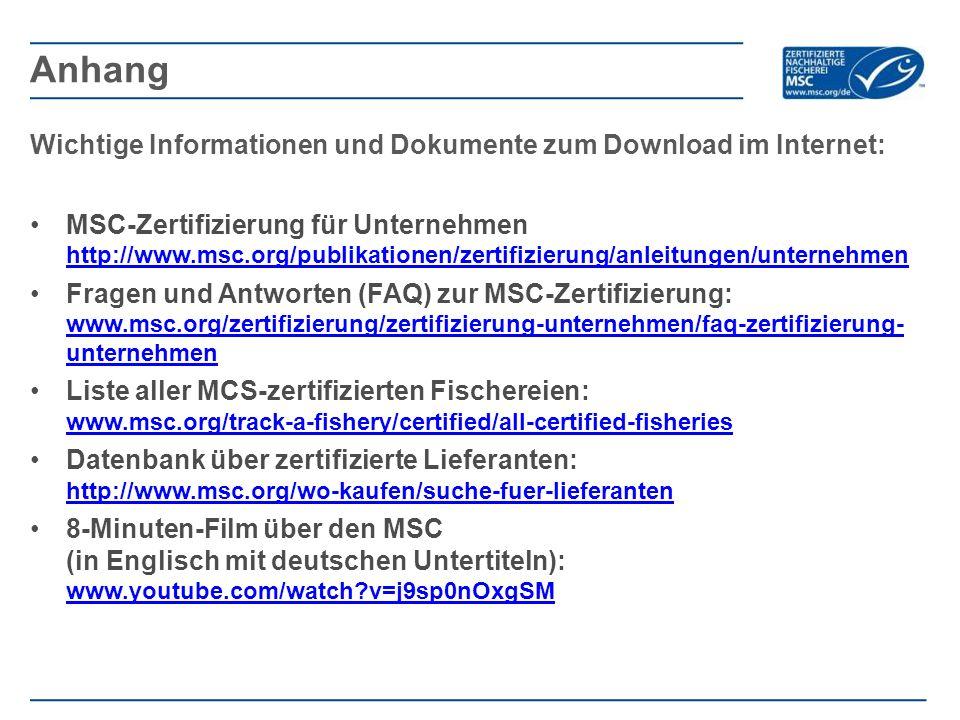 Wichtige Informationen und Dokumente zum Download im Internet: MSC-Zertifizierung für Unternehmen http://www.msc.org/publikationen/zertifizierung/anleitungen/unternehmen http://www.msc.org/publikationen/zertifizierung/anleitungen/unternehmen Fragen und Antworten (FAQ) zur MSC-Zertifizierung: www.msc.org/zertifizierung/zertifizierung-unternehmen/faq-zertifizierung- unternehmen www.msc.org/zertifizierung/zertifizierung-unternehmen/faq-zertifizierung- unternehmen Liste aller MCS-zertifizierten Fischereien: www.msc.org/track-a-fishery/certified/all-certified-fisheries www.msc.org/track-a-fishery/certified/all-certified-fisheries Datenbank über zertifizierte Lieferanten: http://www.msc.org/wo-kaufen/suche-fuer-lieferanten http://www.msc.org/wo-kaufen/suche-fuer-lieferanten 8-Minuten-Film über den MSC (in Englisch mit deutschen Untertiteln): www.youtube.com/watch?v=j9sp0nOxgSM www.youtube.com/watch?v=j9sp0nOxgSM Anhang