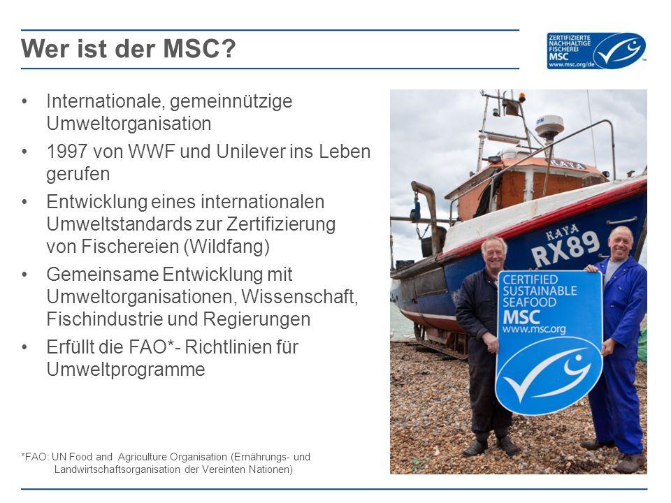 Internationale, gemeinnützige Umweltorganisation 1997 von WWF und Unilever ins Leben gerufen Entwicklung eines internationalen Umweltstandards zur Zertifizierung von Fischereien (Wildfang) Gemeinsame Entwicklung mit Umweltorganisationen, Wissenschaft, Fischindustrie und Regierungen Erfüllt die FAO*- Richtlinien für Umweltprogramme *FAO: UN Food and Agriculture Organisation (Ernährungs- und Landwirtschaftsorganisation der Vereinten Nationen) Wer ist der MSC