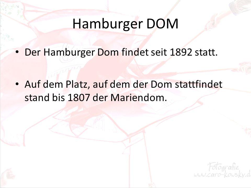 Hamburger DOM Der Hamburger Dom findet seit 1892 statt. Auf dem Platz, auf dem der Dom stattfindet stand bis 1807 der Mariendom.