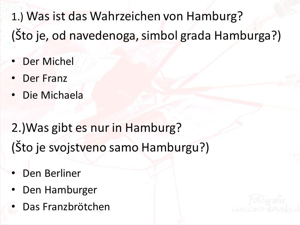 1.) Was ist das Wahrzeichen von Hamburg? (Što je, od navedenoga, simbol grada Hamburga?) Der Michel Der Franz Die Michaela 2.)Was gibt es nur in Hambu