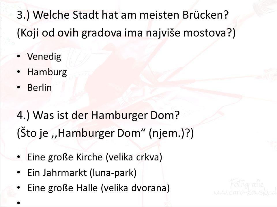 3.) Welche Stadt hat am meisten Brücken? (Koji od ovih gradova ima najviše mostova?) Venedig Hamburg Berlin 4.) Was ist der Hamburger Dom? (Što je,,Ha