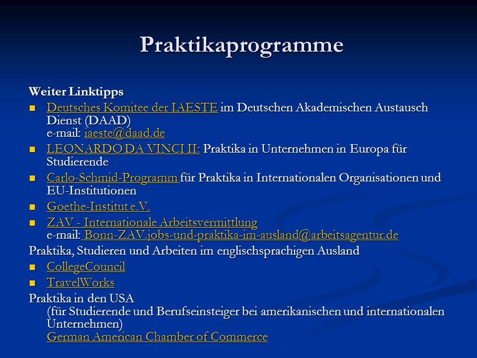 Praktikaprogramme Praktikaprogramme Weiter Linktipps Deutsches Komitee der IAESTE im Deutschen Akademischen Austausch Dienst (DAAD) e-mail: iaeste@daad.de Deutsches Komitee der IAESTE im Deutschen Akademischen Austausch Dienst (DAAD) e-mail: iaeste@daad.de Deutsches Komitee der IAESTEiaeste@daad.de Deutsches Komitee der IAESTEiaeste@daad.de LEONARDO DA VINCI II: Praktika in Unternehmen in Europa für Studierende LEONARDO DA VINCI II: Praktika in Unternehmen in Europa für Studierende LEONARDO DA VINCI II: LEONARDO DA VINCI II: Carlo-Schmid-Programm für Praktika in Internationalen Organisationen und EU-Institutionen Carlo-Schmid-Programm für Praktika in Internationalen Organisationen und EU-Institutionen Goethe-Institut e.V.