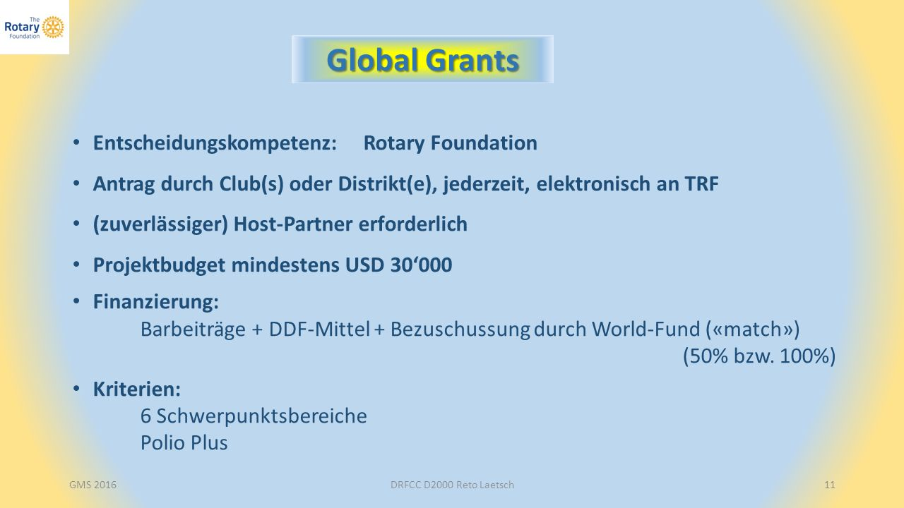 DRFCC D2000 Reto Laetsch11 Global Grants Entscheidungskompetenz: Rotary Foundation Antrag durch Club(s) oder Distrikt(e), jederzeit, elektronisch an TRF (zuverlässiger) Host-Partner erforderlich Projektbudget mindestens USD 30'000 Finanzierung: Barbeiträge + DDF-Mittel + Bezuschussung durch World-Fund («match») (50% bzw.