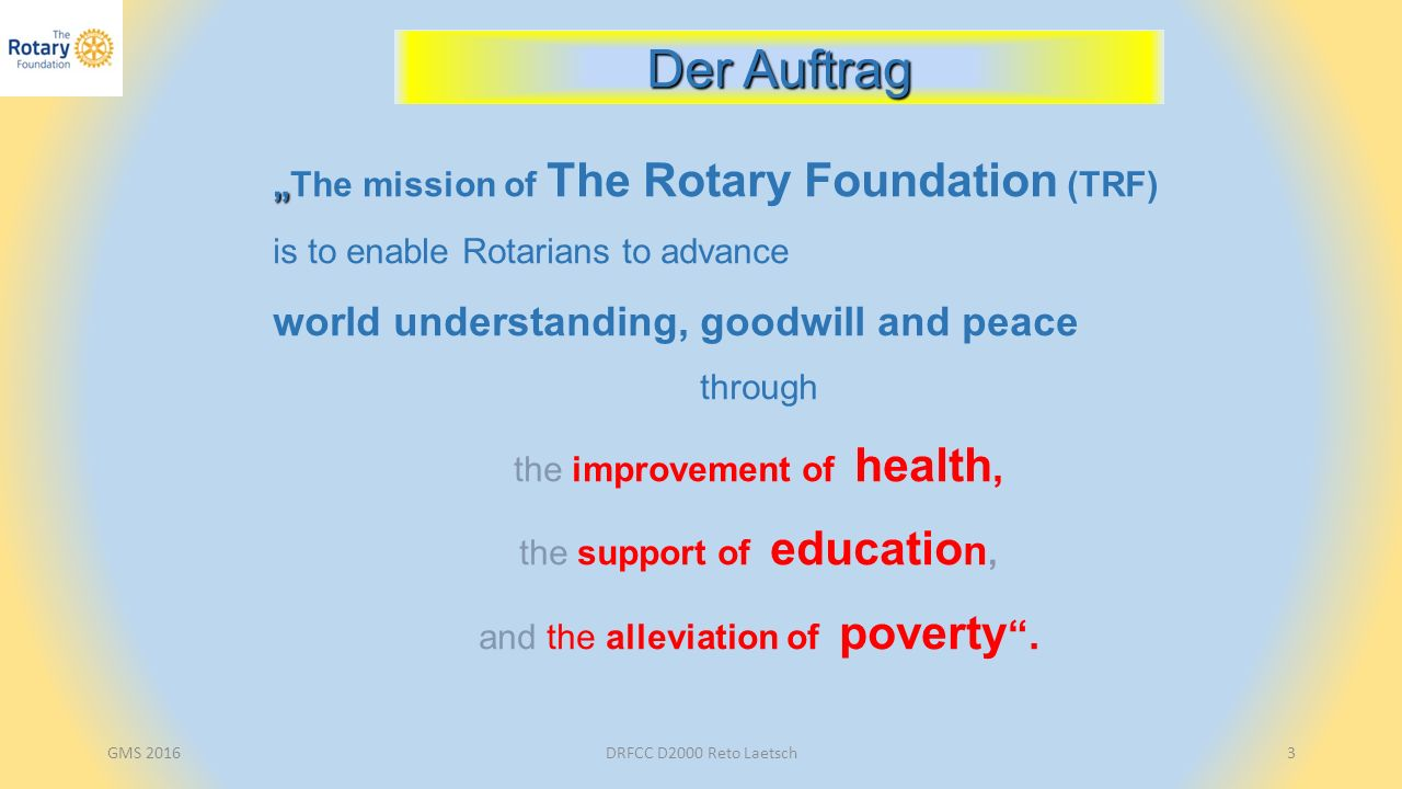 "GMS 2016DRFCC D2000 Reto Laetsch3 "" ""The mission of The Rotary Foundation (TRF) is to enable Rotarians to advance world understanding, goodwill and pe"