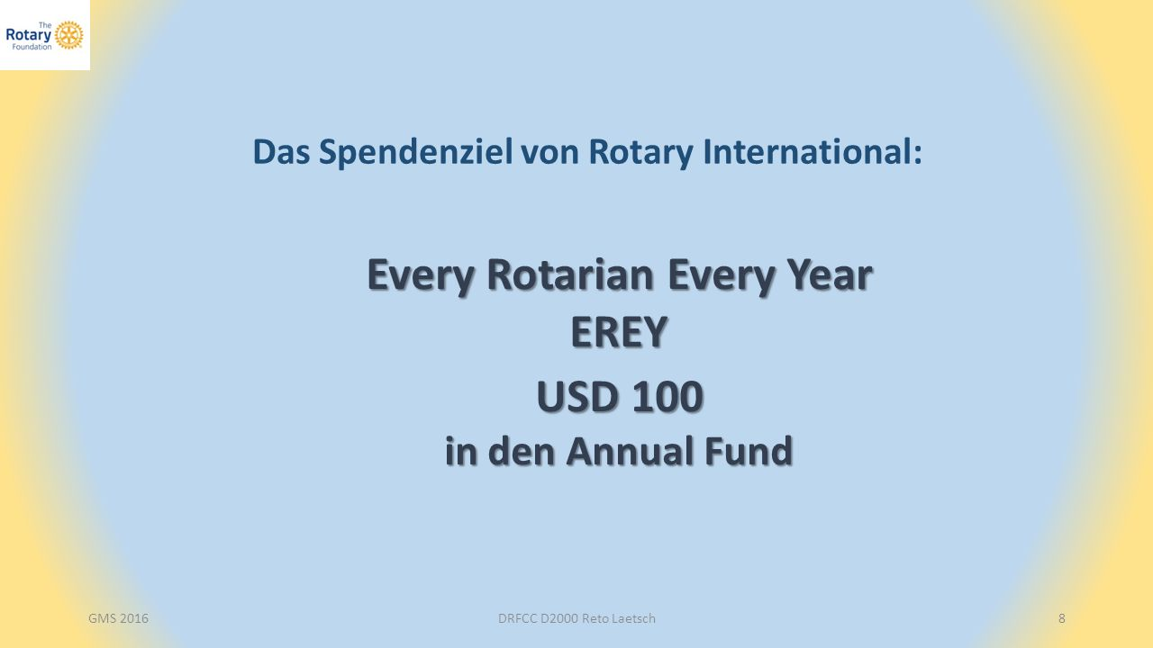 GMS 2016DRFCC D2000 Reto Laetsch8 Das Spendenziel von Rotary International: Every Rotarian Every Year EREY USD 100 in den Annual Fund