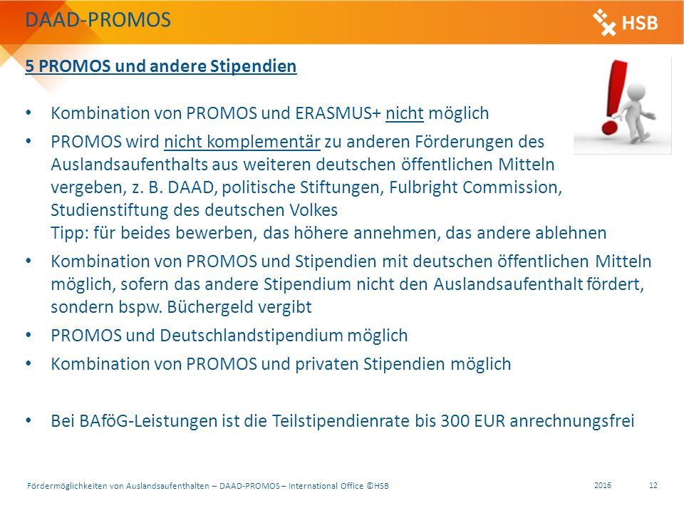 Fördermöglichkeiten von Auslandsaufenthalten – DAAD-PROMOS – International Office ©HSB 2016 12 5 PROMOS und andere Stipendien Kombination von PROMOS und ERASMUS+ nicht möglich PROMOS wird nicht komplementär zu anderen Förderungen des Auslandsaufenthalts aus weiteren deutschen öffentlichen Mitteln vergeben, z.