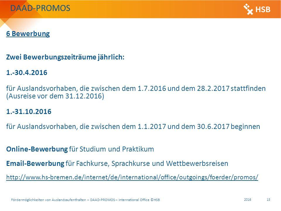 Fördermöglichkeiten von Auslandsaufenthalten – DAAD-PROMOS – International Office ©HSB 2016 13 6 Bewerbung Zwei Bewerbungszeiträume jährlich: 1.-30.4.2016 für Auslandsvorhaben, die zwischen dem 1.7.2016 und dem 28.2.2017 stattfinden (Ausreise vor dem 31.12.2016) 1.-31.10.2016 für Auslandsvorhaben, die zwischen dem 1.1.2017 und dem 30.6.2017 beginnen Online-Bewerbung für Studium und Praktikum Email-Bewerbung für Fachkurse, Sprachkurse und Wettbewerbsreisen http://www.hs-bremen.de/internet/de/international/office/outgoings/foerder/promos/ DAAD-PROMOS