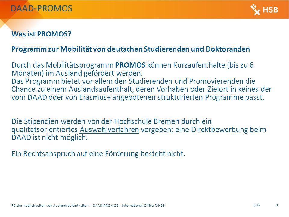 Fördermöglichkeiten von Auslandsaufenthalten – DAAD-PROMOS – International Office ©HSB 2016 3 Programm zur Mobilität von deutschen Studierenden und Doktoranden Durch das Mobilitätsprogramm PROMOS können Kurzaufenthalte (bis zu 6 Monaten) im Ausland gefördert werden.