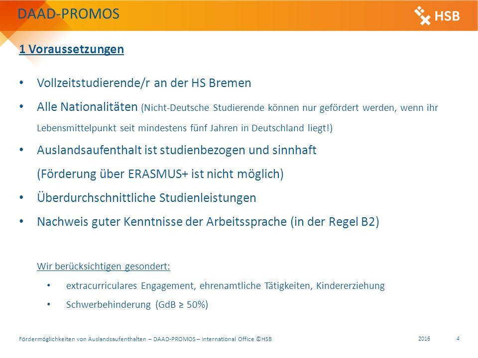 Fördermöglichkeiten von Auslandsaufenthalten – DAAD-PROMOS – International Office ©HSB 2016 4 DAAD-PROMOS 1 Voraussetzungen Vollzeitstudierende/r an der HS Bremen Alle Nationalitäten (Nicht-Deutsche Studierende können nur gefördert werden, wenn ihr Lebensmittelpunkt seit mindestens fünf Jahren in Deutschland liegt!) Auslandsaufenthalt ist studienbezogen und sinnhaft (Förderung über ERASMUS+ ist nicht möglich) Überdurchschnittliche Studienleistungen Nachweis guter Kenntnisse der Arbeitssprache (in der Regel B2) Wir berücksichtigen gesondert: extracurriculares Engagement, ehrenamtliche Tätigkeiten, Kindererziehung Schwerbehinderung (GdB ≥ 50%)