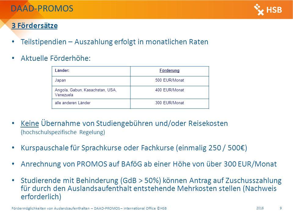 Fördermöglichkeiten von Auslandsaufenthalten – DAAD-PROMOS – International Office ©HSB 2016 9 3 Fördersätze Teilstipendien – Auszahlung erfolgt in monatlichen Raten Aktuelle Förderhöhe: Keine Übernahme von Studiengebühren und/oder Reisekosten (hochschulspezifische Regelung) Kurspauschale für Sprachkurse oder Fachkurse (einmalig 250 / 500€) Anrechnung von PROMOS auf BAföG ab einer Höhe von über 300 EUR/Monat Studierende mit Behinderung (GdB > 50%) können Antrag auf Zuschusszahlung für durch den Auslandsaufenthalt entstehende Mehrkosten stellen (Nachweis erforderlich) Länder:Förderung Japan500 EUR/Monat Angola, Gabun, Kasachstan, USA, Venezuela 400 EUR/Monat alle anderen Länder300 EUR/Monat DAAD-PROMOS