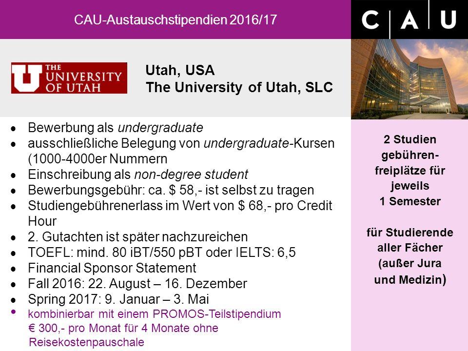 Utah, USA The University of Utah, SLC CAU-Austauschstipendien 2016/17 2 Studien gebühren- freiplätze für jeweils 1 Semester für Studierende aller Fächer (außer Jura und Medizin )  Bewerbung als undergraduate  ausschließliche Belegung von undergraduate-Kursen (1000-4000er Nummern  Einschreibung als non-degree student  Bewerbungsgebühr: ca.