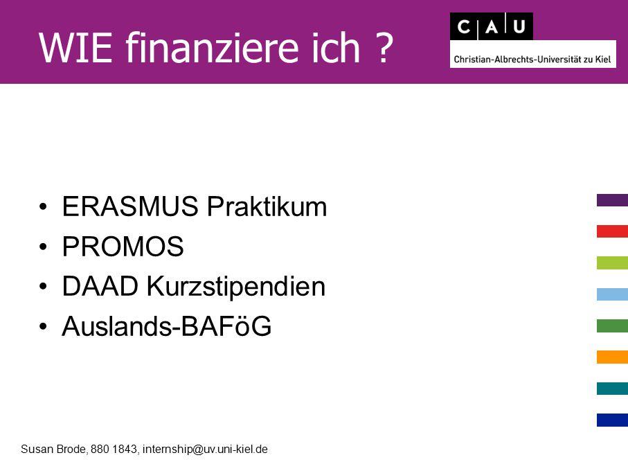 WIE finanziere ich ? ERASMUS Praktikum PROMOS DAAD Kurzstipendien Auslands-BAFöG Susan Brode, 880 1843, internship@uv.uni-kiel.de
