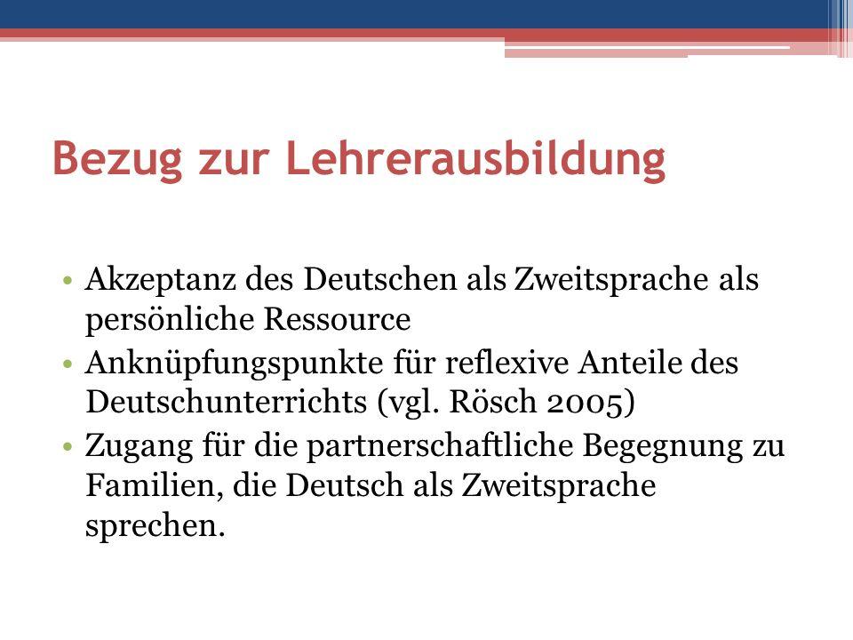 Bezug zur Lehrerausbildung Akzeptanz des Deutschen als Zweitsprache als persönliche Ressource Anknüpfungspunkte für reflexive Anteile des Deutschunterrichts (vgl.