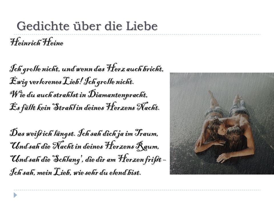 Gedichte über die Liebe Heinrich Heine Ich grolle nicht, und wenn das Herz auch bricht, Ewig verlorenes Lieb! Ich grolle nicht. Wie du auch strahlst i