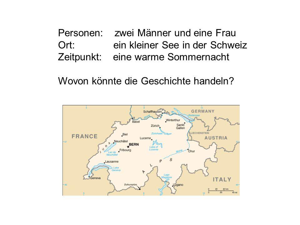 Personen: zwei Männer und eine Frau Ort: ein kleiner See in der Schweiz Zeitpunkt: eine warme Sommernacht Wovon könnte die Geschichte handeln?