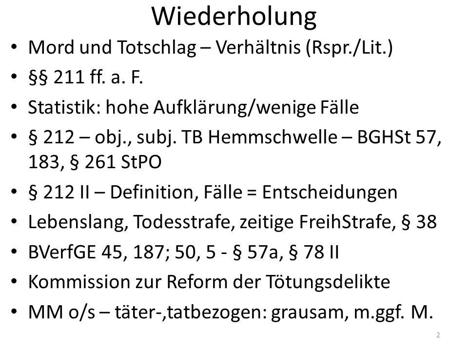 Wiederholung Mord und Totschlag – Verhältnis (Rspr./Lit.) §§ 211 ff. a. F. Statistik: hohe Aufklärung/wenige Fälle § 212 – obj., subj. TB Hemmschwelle