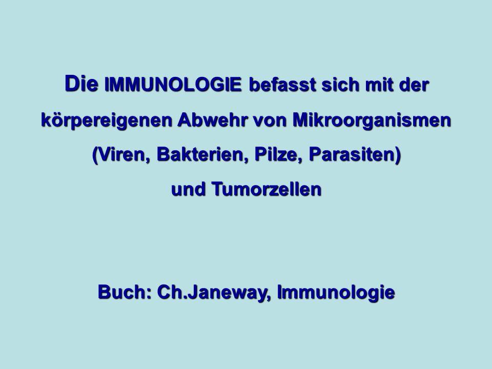 Die IMMUNOLOGIE befasst sich mit der körpereigenen Abwehr von Mikroorganismen (Viren, Bakterien, Pilze, Parasiten) und Tumorzellen Buch: Ch.Janeway, Immunologie