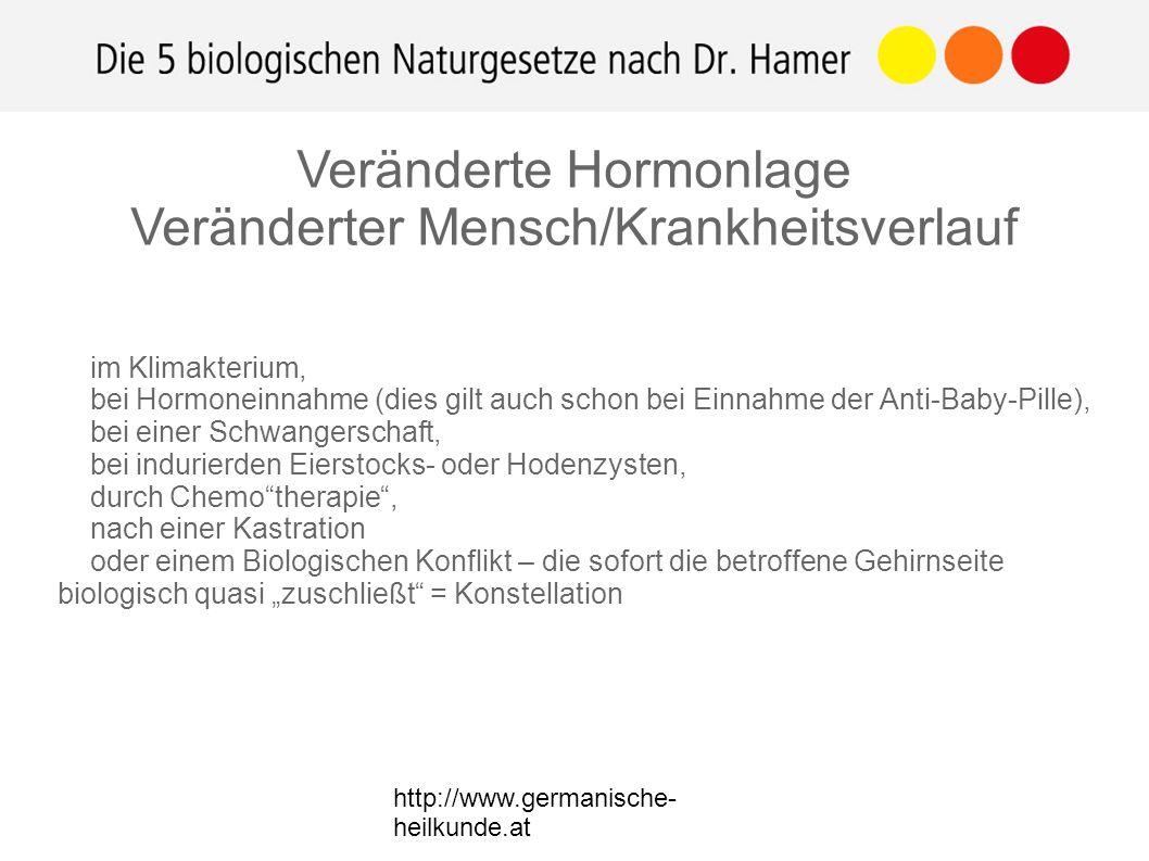 """http://www.germanische- heilkunde.at im Klimakterium, bei Hormoneinnahme (dies gilt auch schon bei Einnahme der Anti-Baby-Pille), bei einer Schwangerschaft, bei indurierden Eierstocks- oder Hodenzysten, durch Chemo therapie , nach einer Kastration oder einem Biologischen Konflikt – die sofort die betroffene Gehirnseite biologisch quasi """"zuschließt = Konstellation Veränderte Hormonlage Veränderter Mensch/Krankheitsverlauf"""