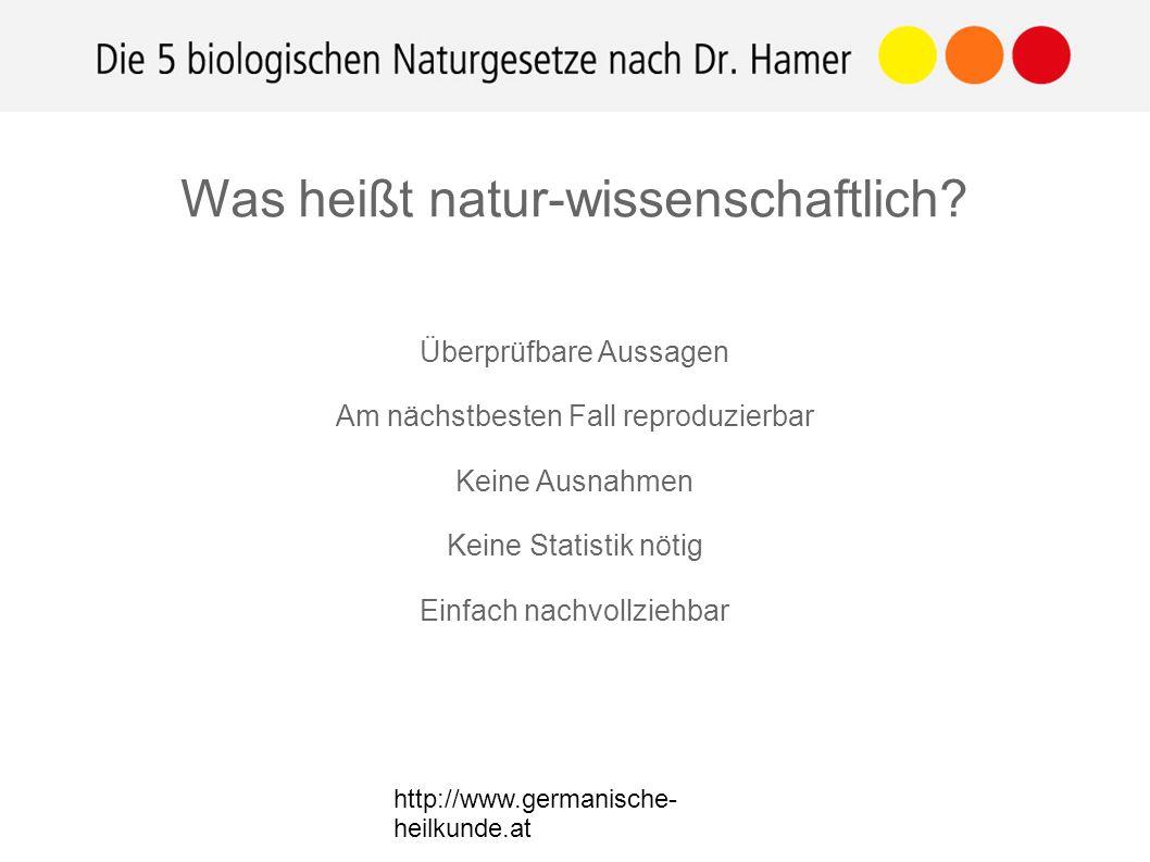 http://www.germanische- heilkunde.at Überprüfbare Aussagen Am nächstbesten Fall reproduzierbar Keine Ausnahmen Keine Statistik nötig Einfach nachvollziehbar Was heißt natur-wissenschaftlich
