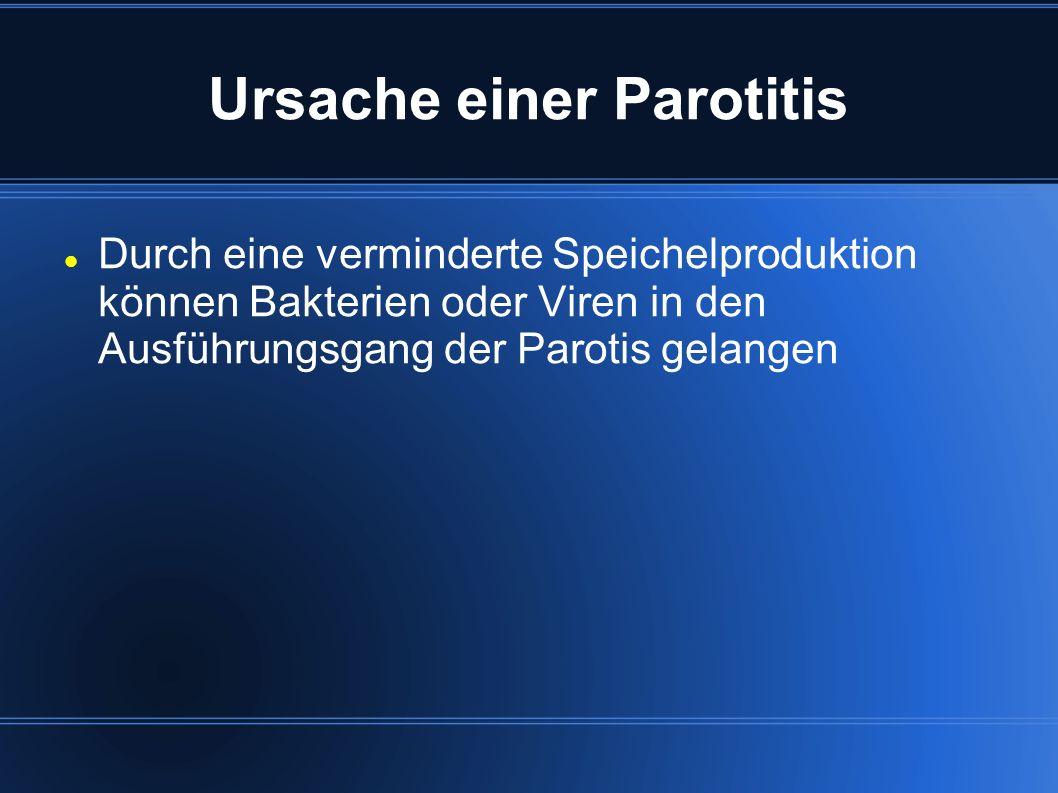 Ursache einer Parotitis Durch eine verminderte Speichelproduktion können Bakterien oder Viren in den Ausführungsgang der Parotis gelangen
