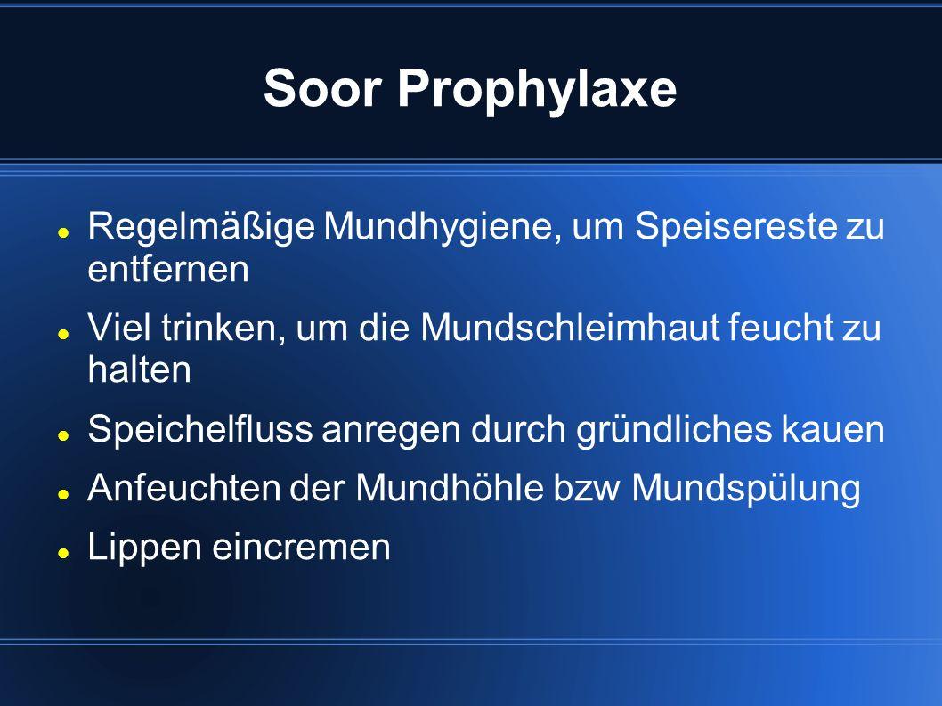 Soor Prophylaxe Regelmäßige Mundhygiene, um Speisereste zu entfernen Viel trinken, um die Mundschleimhaut feucht zu halten Speichelfluss anregen durch gründliches kauen Anfeuchten der Mundhöhle bzw Mundspülung Lippen eincremen