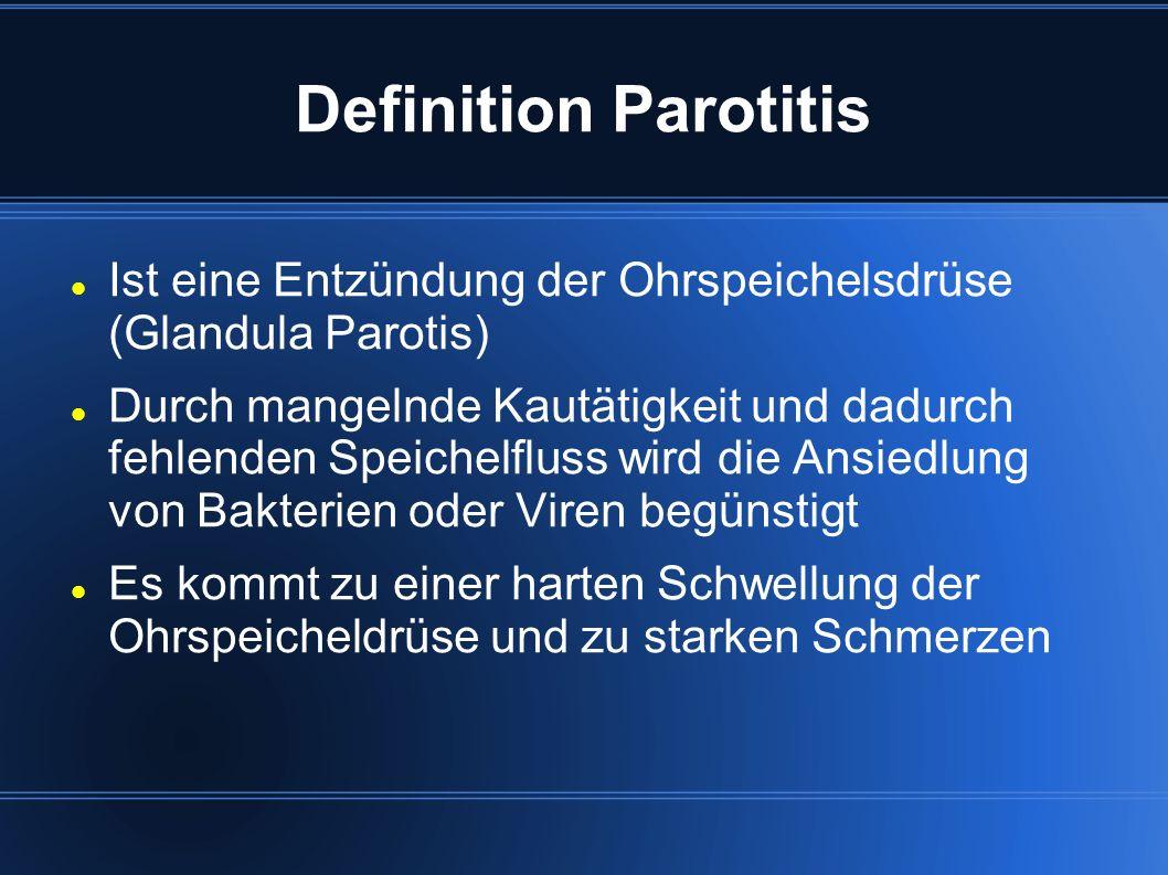 Definition Parotitis Ist eine Entzündung der Ohrspeichelsdrüse (Glandula Parotis) Durch mangelnde Kautätigkeit und dadurch fehlenden Speichelfluss wird die Ansiedlung von Bakterien oder Viren begünstigt Es kommt zu einer harten Schwellung der Ohrspeicheldrüse und zu starken Schmerzen