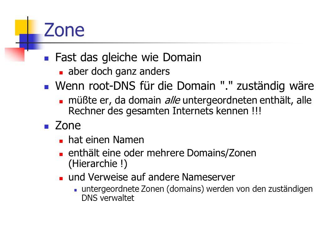 Zone Fast das gleiche wie Domain aber doch ganz anders Wenn root-DNS für die Domain . zuständig wäre müßte er, da domain alle untergeordneten enthält, alle Rechner des gesamten Internets kennen !!.