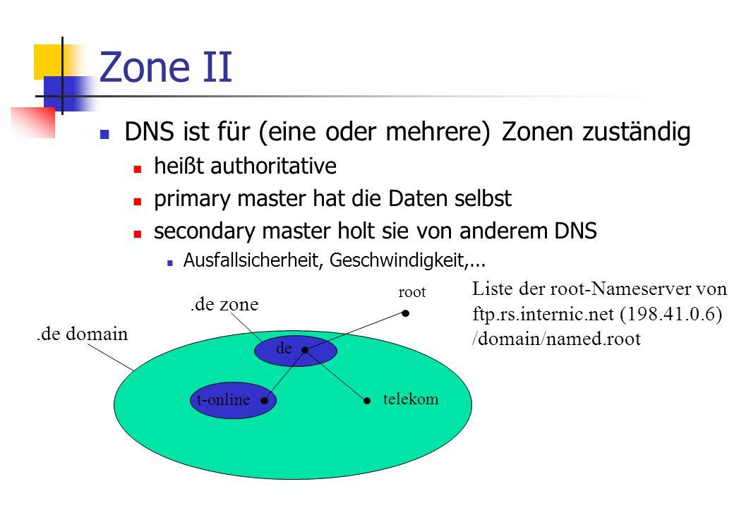 Zone II DNS ist für (eine oder mehrere) Zonen zuständig heißt authoritative primary master hat die Daten selbst secondary master holt sie von anderem DNS Ausfallsicherheit, Geschwindigkeit,...