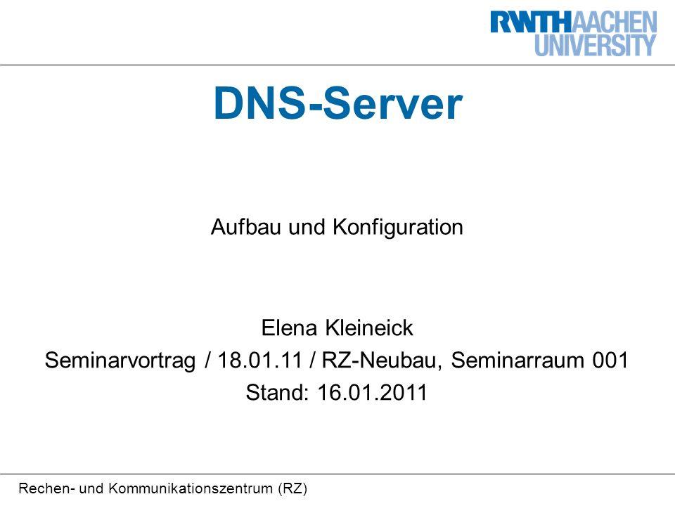 Rechen- und Kommunikationszentrum (RZ) DNS-Server Aufbau und Konfiguration Elena Kleineick Seminarvortrag / 18.01.11 / RZ-Neubau, Seminarraum 001 Stand: 16.01.2011