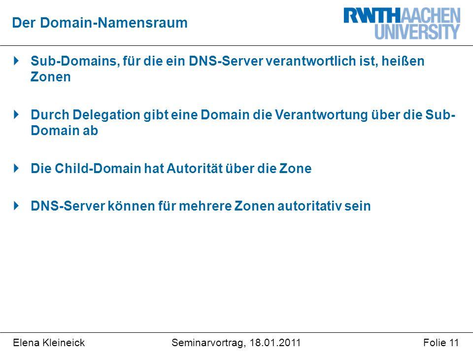 Elena KleineickFolie 11Seminarvortrag, 18.01.2011  Sub-Domains, für die ein DNS-Server verantwortlich ist, heißen Zonen  Durch Delegation gibt eine Domain die Verantwortung über die Sub- Domain ab  Die Child-Domain hat Autorität über die Zone  DNS-Server können für mehrere Zonen autoritativ sein Der Domain-Namensraum