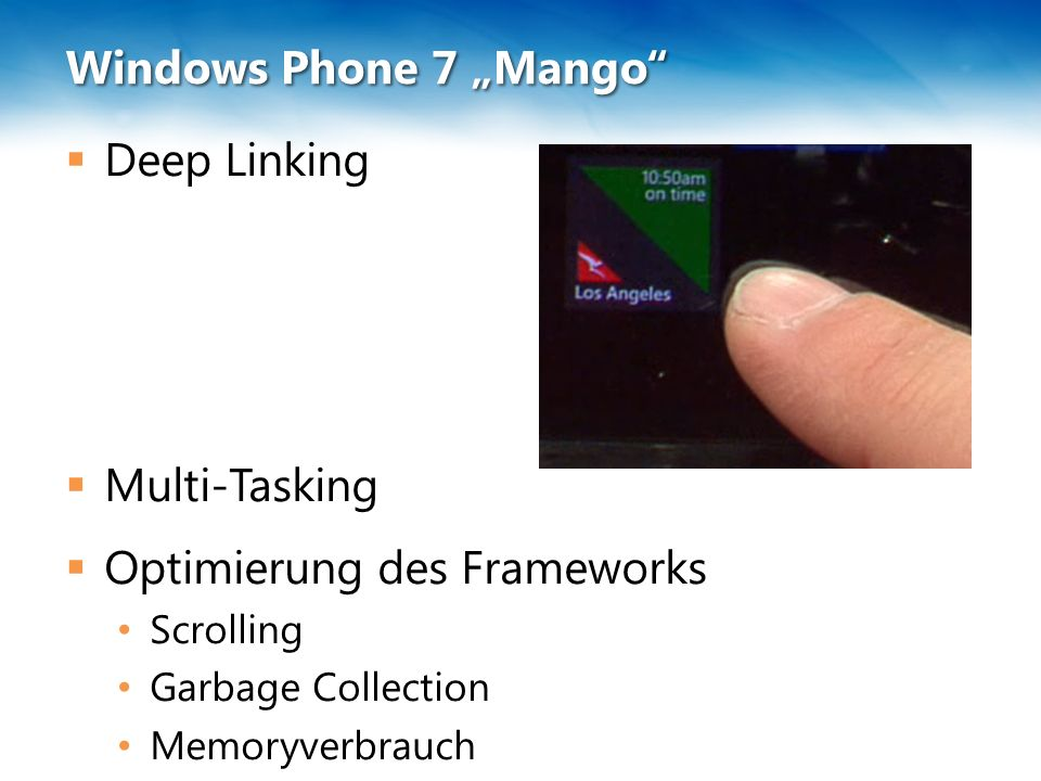 "Windows Phone 7 ""Mango""  Deep Linking  Multi-Tasking  Optimierung des Frameworks Scrolling Garbage Collection Memoryverbrauch"