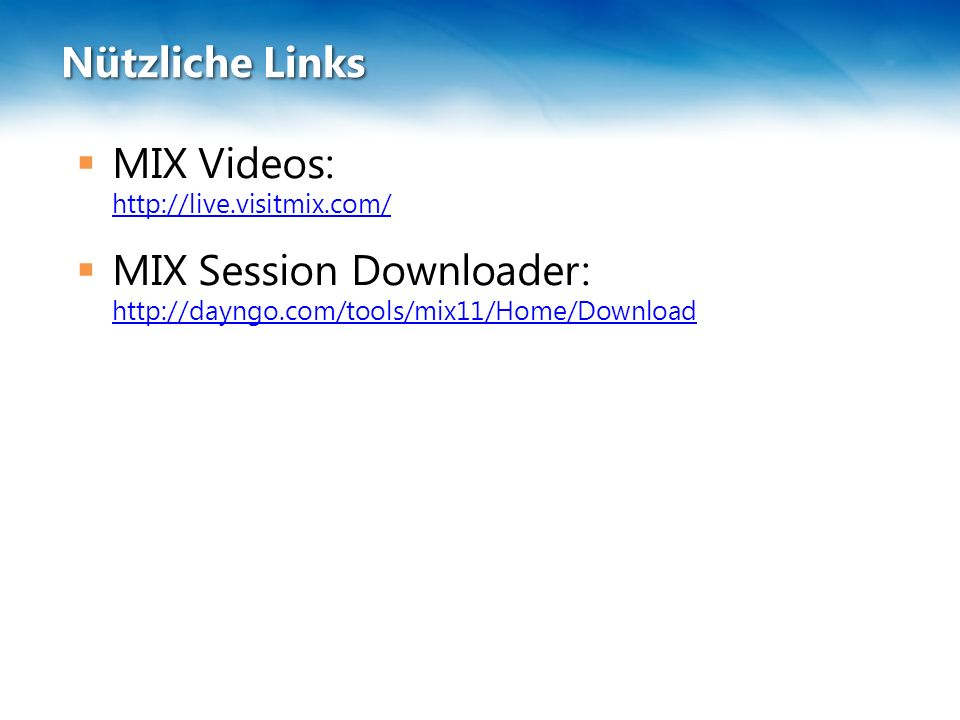 Nützliche Links  MIX Videos: http://live.visitmix.com/ http://live.visitmix.com/  MIX Session Downloader: http://dayngo.com/tools/mix11/Home/Downloa