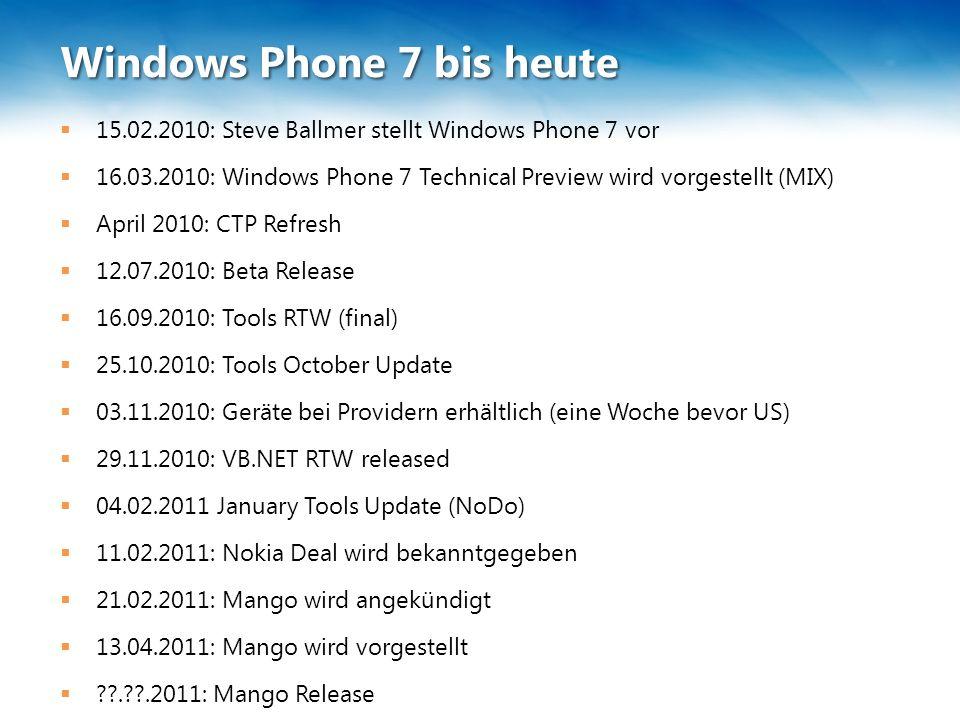 Windows Phone 7 bis heute  15.02.2010: Steve Ballmer stellt Windows Phone 7 vor  16.03.2010: Windows Phone 7 Technical Preview wird vorgestellt (MIX)  April 2010: CTP Refresh  12.07.2010: Beta Release  16.09.2010: Tools RTW (final)  25.10.2010: Tools October Update  03.11.2010: Geräte bei Providern erhältlich (eine Woche bevor US)  29.11.2010: VB.NET RTW released  04.02.2011 January Tools Update (NoDo)  11.02.2011: Nokia Deal wird bekanntgegeben  21.02.2011: Mango wird angekündigt  13.04.2011: Mango wird vorgestellt  . .2011: Mango Release