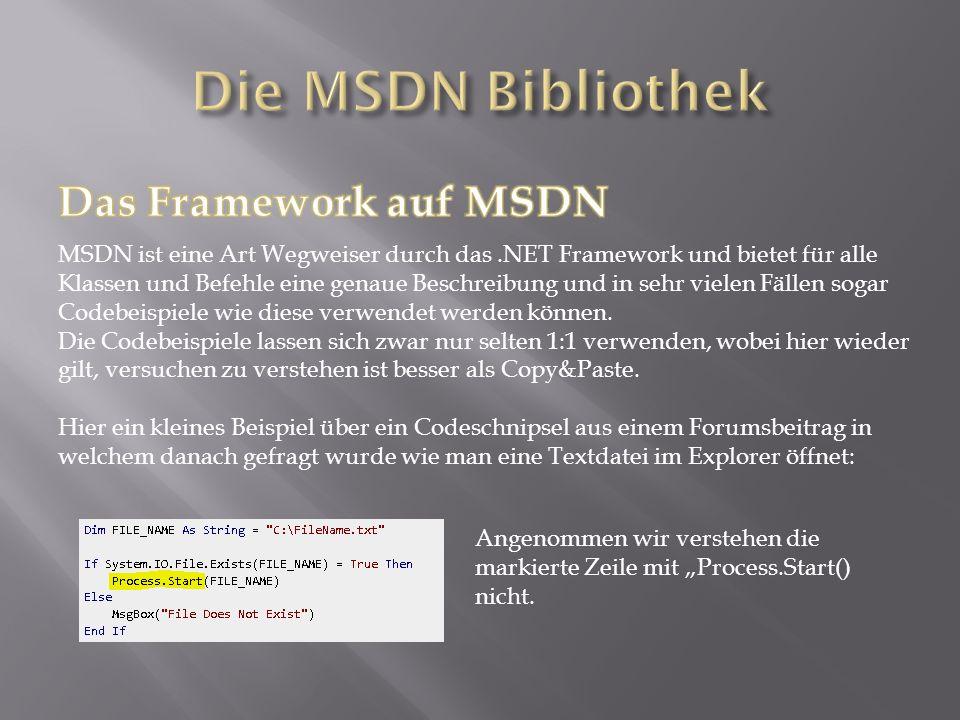 MSDN ist eine Art Wegweiser durch das.NET Framework und bietet für alle Klassen und Befehle eine genaue Beschreibung und in sehr vielen Fällen sogar Codebeispiele wie diese verwendet werden können.