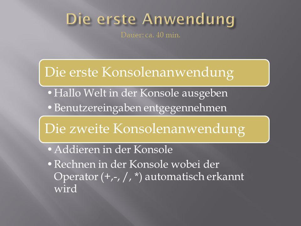 Die erste Konsolenanwendung Hallo Welt in der Konsole ausgeben Benutzereingaben entgegennehmen Die zweite Konsolenanwendung Addieren in der Konsole Rechnen in der Konsole wobei der Operator (+,-, /, *) automatisch erkannt wird Dauer: ca.