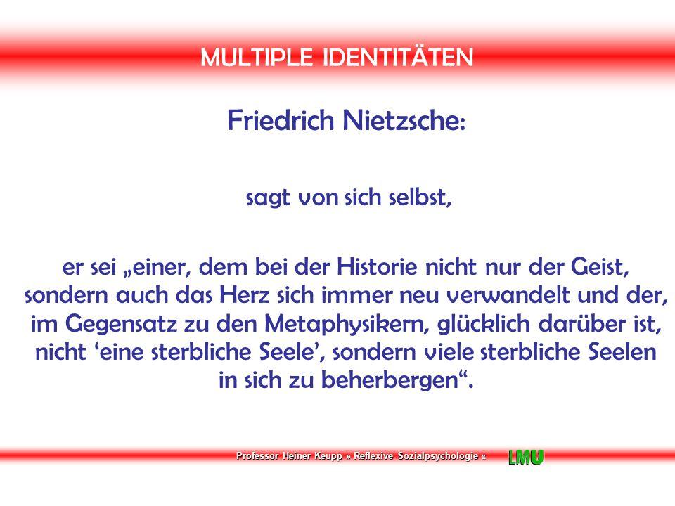 """Professor Heiner Keupp » Reflexive Sozialpsychologie « MULTIPLE IDENTITÄTEN Friedrich Nietzsche: sagt von sich selbst, er sei """"einer, dem bei der Historie nicht nur der Geist, sondern auch das Herz sich immer neu verwandelt und der, im Gegensatz zu den Metaphysikern, glücklich darüber ist, nicht 'eine sterbliche Seele', sondern viele sterbliche Seelen in sich zu beherbergen ."""
