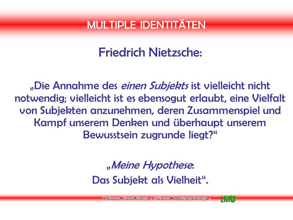 """Professor Heiner Keupp » Reflexive Sozialpsychologie « MULTIPLE IDENTITÄTEN Friedrich Nietzsche: """"Die Annahme des einen Subjekts ist vielleicht nicht notwendig; vielleicht ist es ebensogut erlaubt, eine Vielfalt von Subjekten anzunehmen, deren Zusammenspiel und Kampf unserem Denken und überhaupt unserem Bewusstsein zugrunde liegt? """"Meine Hypothese: Das Subjekt als Vielheit ."""