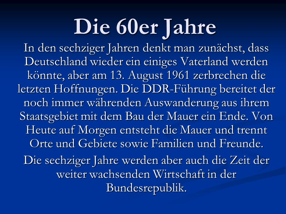 Die 60er Jahre In den sechziger Jahren denkt man zunächst, dass Deutschland wieder ein einiges Vaterland werden könnte, aber am 13. August 1961 zerbre