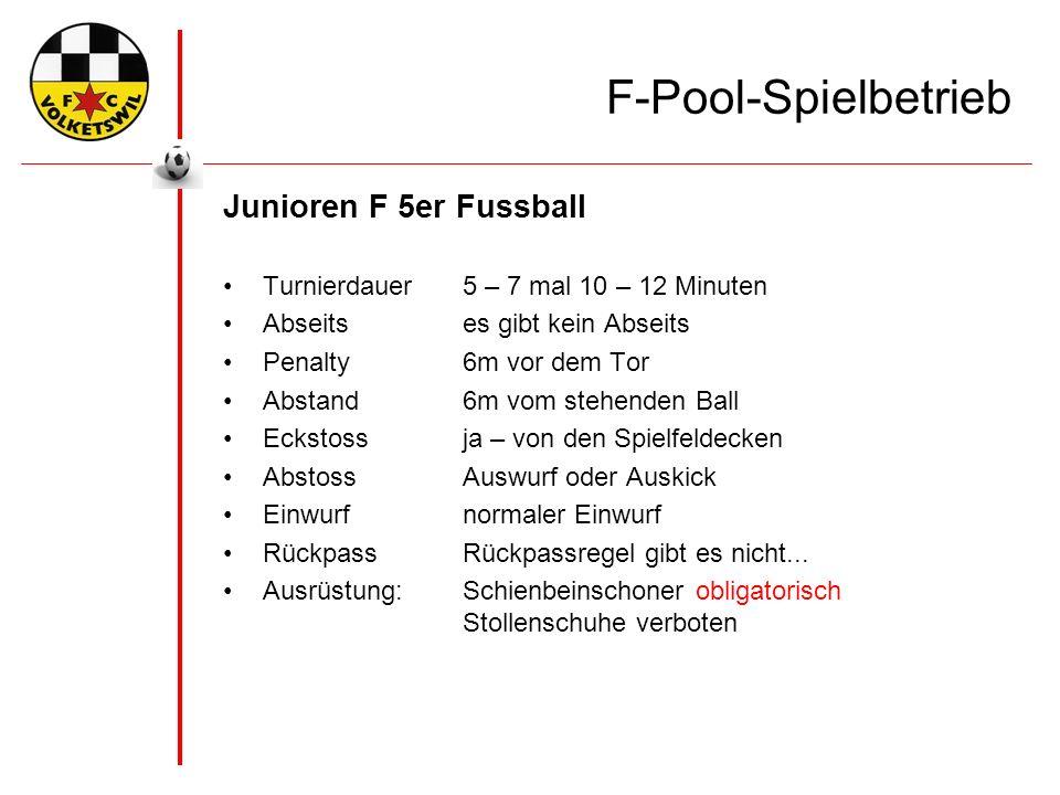 F-Pool-Spielbetrieb Junioren F 5er Fussball Turnierdauer5 – 7 mal 10 – 12 Minuten Abseitses gibt kein Abseits Penalty6m vor dem Tor Abstand6m vom stehenden Ball Eckstossja – von den Spielfeldecken AbstossAuswurf oder Auskick Einwurfnormaler Einwurf RückpassRückpassregel gibt es nicht...