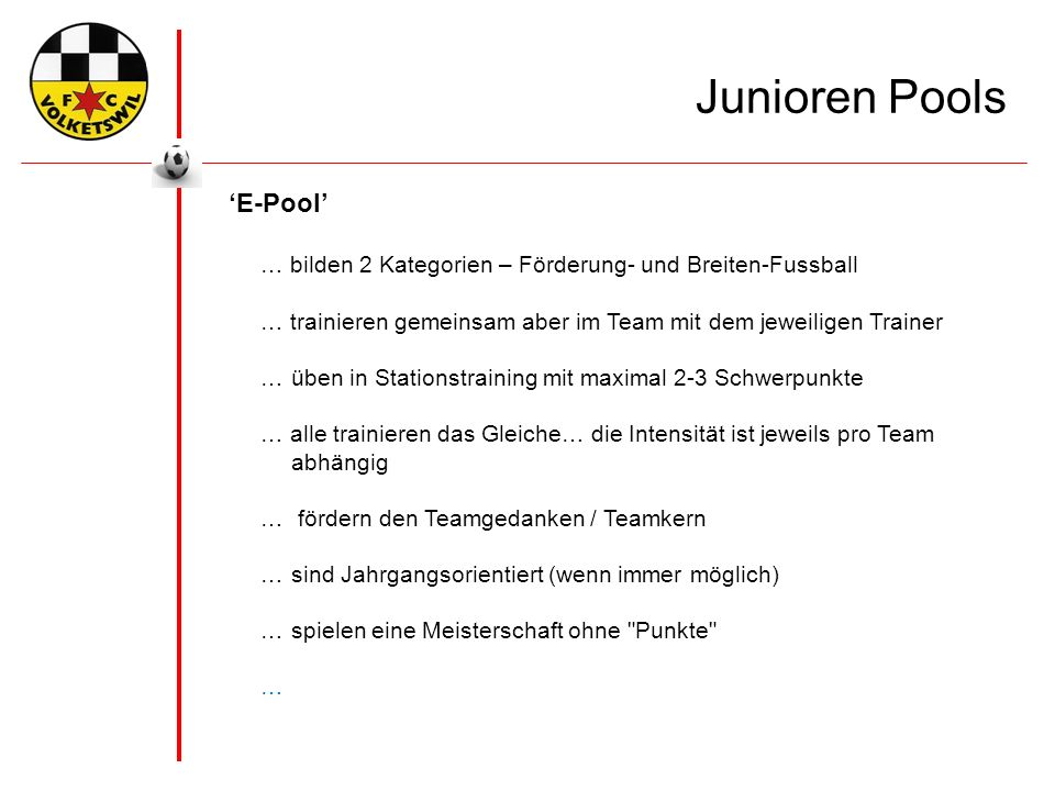 'E-Pool' … bilden 2 Kategorien – Förderung- und Breiten-Fussball … trainieren gemeinsam aber im Team mit dem jeweiligen Trainer …üben in Stationstraining mit maximal 2-3 Schwerpunkte … alle trainieren das Gleiche… die Intensität ist jeweils pro Team abhängig … fördern den Teamgedanken / Teamkern …sind Jahrgangsorientiert (wenn immer möglich) …spielen eine Meisterschaft ohne Punkte … Junioren Pools
