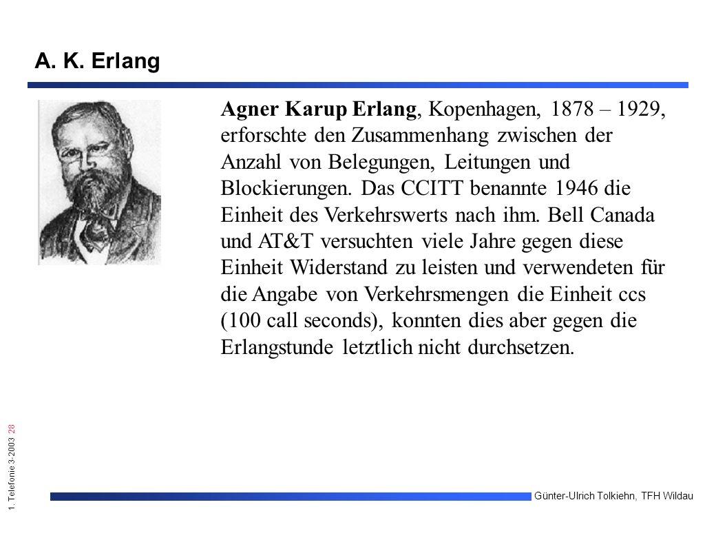 1. Telefonie 3-2003 28 Günter-Ulrich Tolkiehn, TFH Wildau A. K. Erlang Agner Karup Erlang, Kopenhagen, 1878 – 1929, erforschte den Zusammenhang zwisch