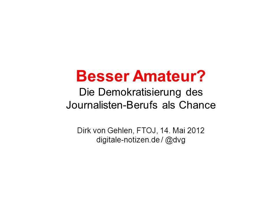 Besser Amateur. Die Demokratisierung des Journalisten-Berufs als Chance Dirk von Gehlen, FTOJ, 14.