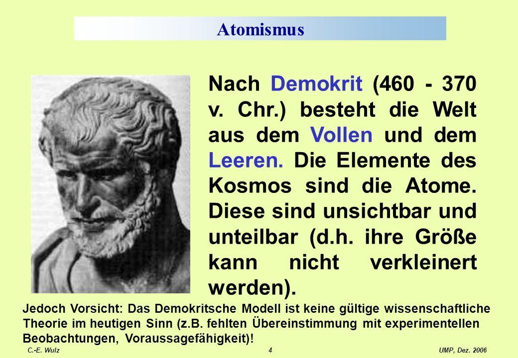 UMP, Dez. 2006C.-E. Wulz4 Atomismus Nach Demokrit (460 - 370 v. Chr.) besteht die Welt aus dem Vollen und dem Leeren. Die Elemente des Kosmos sind die