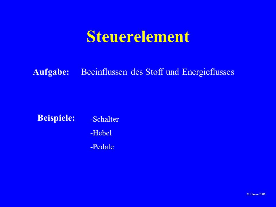 M.Haase 2006 Aufgabe:Beeinflussen des Stoff und Energieflusses Beispiele: -Schalter -Hebel -Pedale Steuerelement