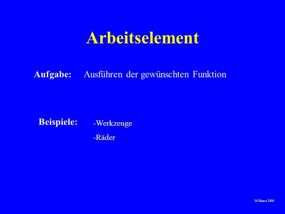 M.Haase 2006 Arbeitselement Aufgabe:Ausführen der gewünschten Funktion Beispiele: -Werkzeuge -Räder