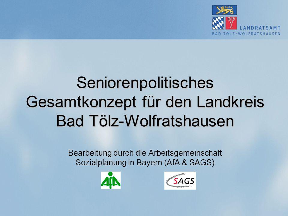 Seniorenpolitisches Gesamtkonzept für den Landkreis Bad Tölz-Wolfratshausen Bearbeitung durch die Arbeitsgemeinschaft Sozialplanung in Bayern (AfA & SAGS)