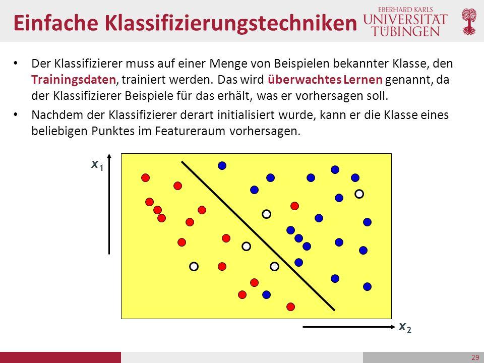 29 Einfache Klassifizierungstechniken Der Klassifizierer muss auf einer Menge von Beispielen bekannter Klasse, den Trainingsdaten, trainiert werden.
