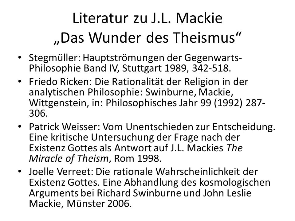 """Literatur zu J.L. Mackie """"Das Wunder des Theismus"""" Stegmüller: Hauptströmungen der Gegenwarts- Philosophie Band IV, Stuttgart 1989, 342-518. Friedo Ri"""