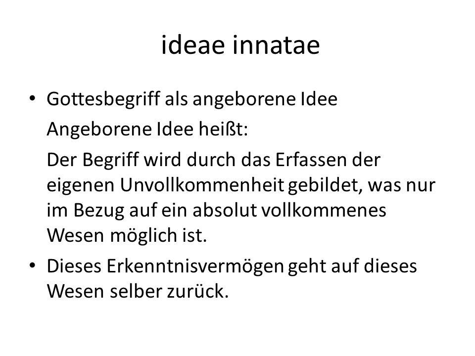 ideae innatae Gottesbegriff als angeborene Idee Angeborene Idee heißt: Der Begriff wird durch das Erfassen der eigenen Unvollkommenheit gebildet, was