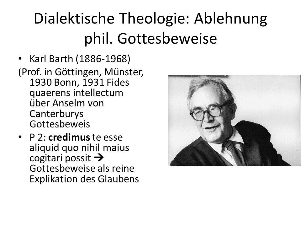 Dialektische Theologie: Ablehnung phil. Gottesbeweise Karl Barth (1886-1968) (Prof. in Göttingen, Münster, 1930 Bonn, 1931 Fides quaerens intellectum